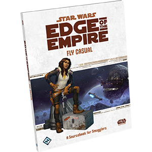 Edge of the Empire: Fly Casual - A Sourcebook for Smugglers